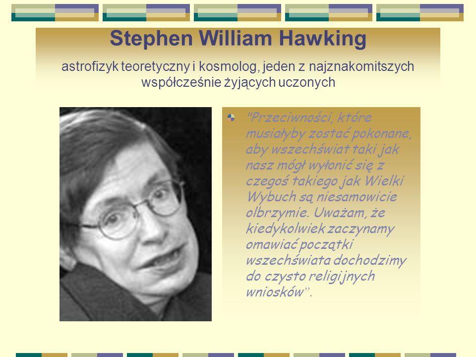 Stephen William Hawking astrofizyk teoretyczny i kosmolog, jeden z najznakomitszych współcześnie żyjących uczonych