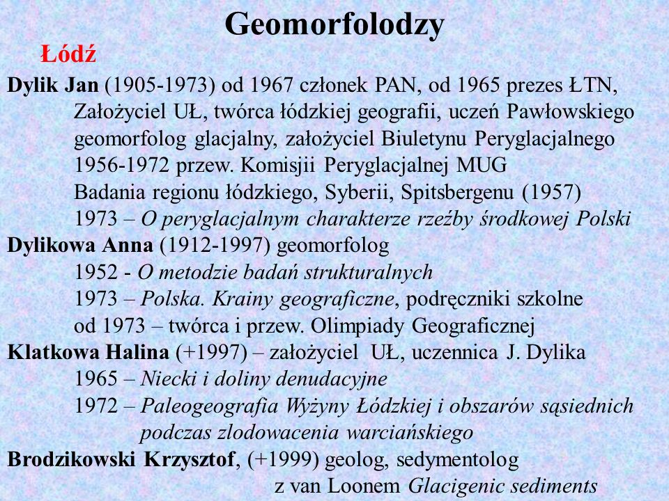 Geomorfolodzy Łódź. Dylik Jan (1905-1973) od 1967 członek PAN, od 1965 prezes ŁTN, Założyciel UŁ, twórca łódzkiej geografii, uczeń Pawłowskiego.