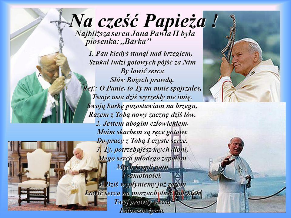 Na cześć Papieża ! Najbliższa sercu Jana Pawła II była piosenka: ,,Barka'' 1. Pan kiedyś stanął nad brzegiem,