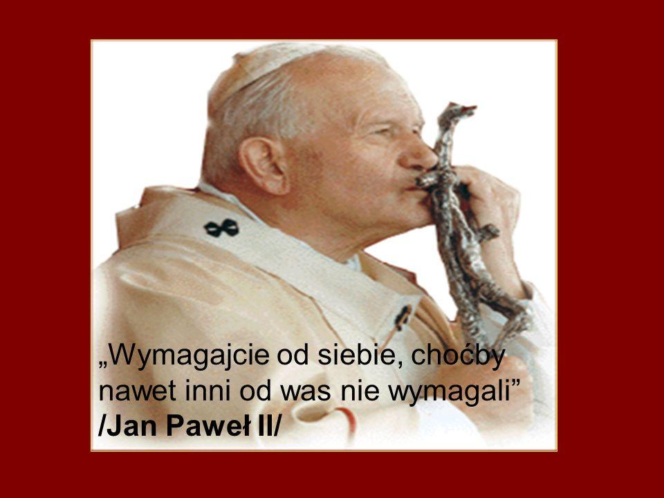 """""""Wymagajcie od siebie, choćby nawet inni od was nie wymagali /Jan Paweł II/"""