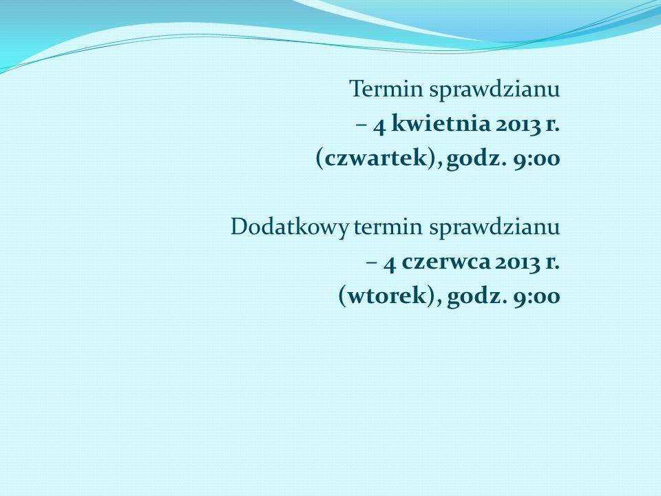 Termin sprawdzianu – 4 kwietnia 2013 r. (czwartek), godz. 9:00. Dodatkowy termin sprawdzianu. – 4 czerwca 2013 r.