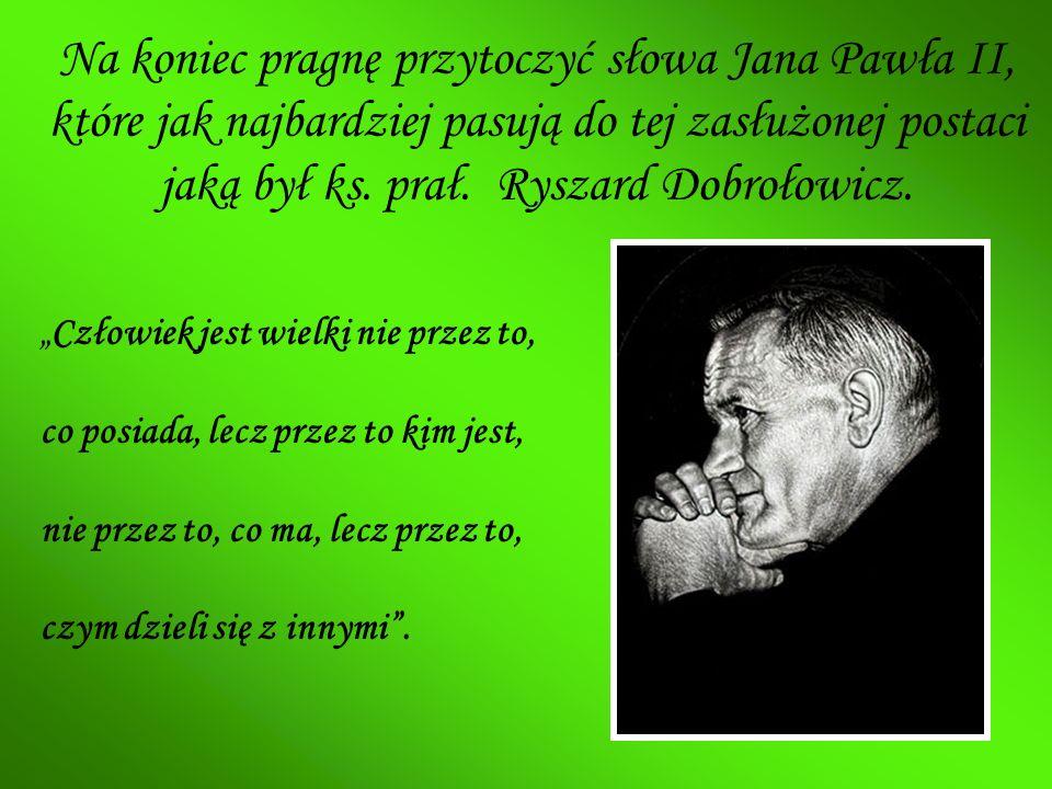 Na koniec pragnę przytoczyć słowa Jana Pawła II, które jak najbardziej pasują do tej zasłużonej postaci jaką był ks. prał. Ryszard Dobrołowicz.