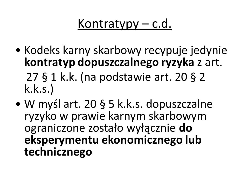 Kontratypy – c.d. • Kodeks karny skarbowy recypuje jedynie kontratyp dopuszczalnego ryzyka z art. 27 § 1 k.k. (na podstawie art. 20 § 2 k.k.s.)