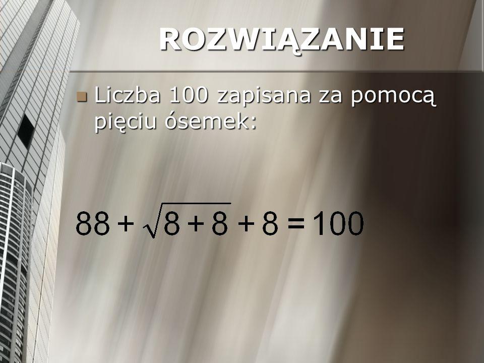 ROZWIĄZANIE Liczba 100 zapisana za pomocą pięciu ósemek: