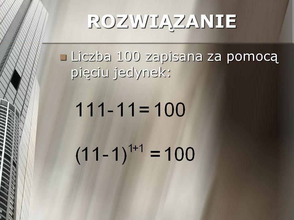 ROZWIĄZANIE Liczba 100 zapisana za pomocą pięciu jedynek: