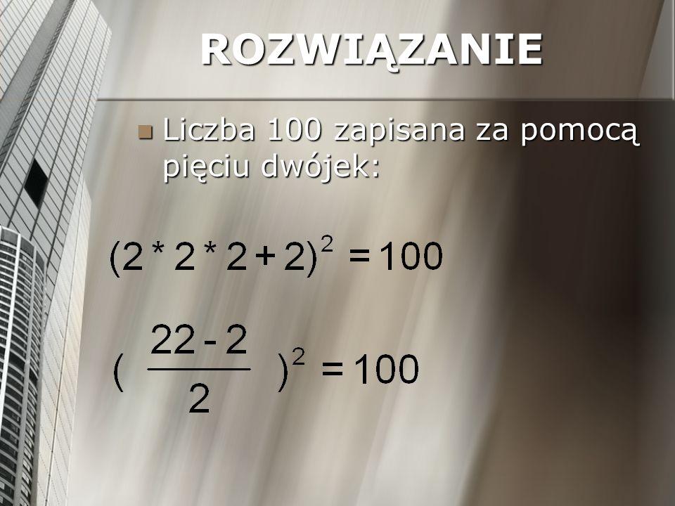 ROZWIĄZANIE Liczba 100 zapisana za pomocą pięciu dwójek: