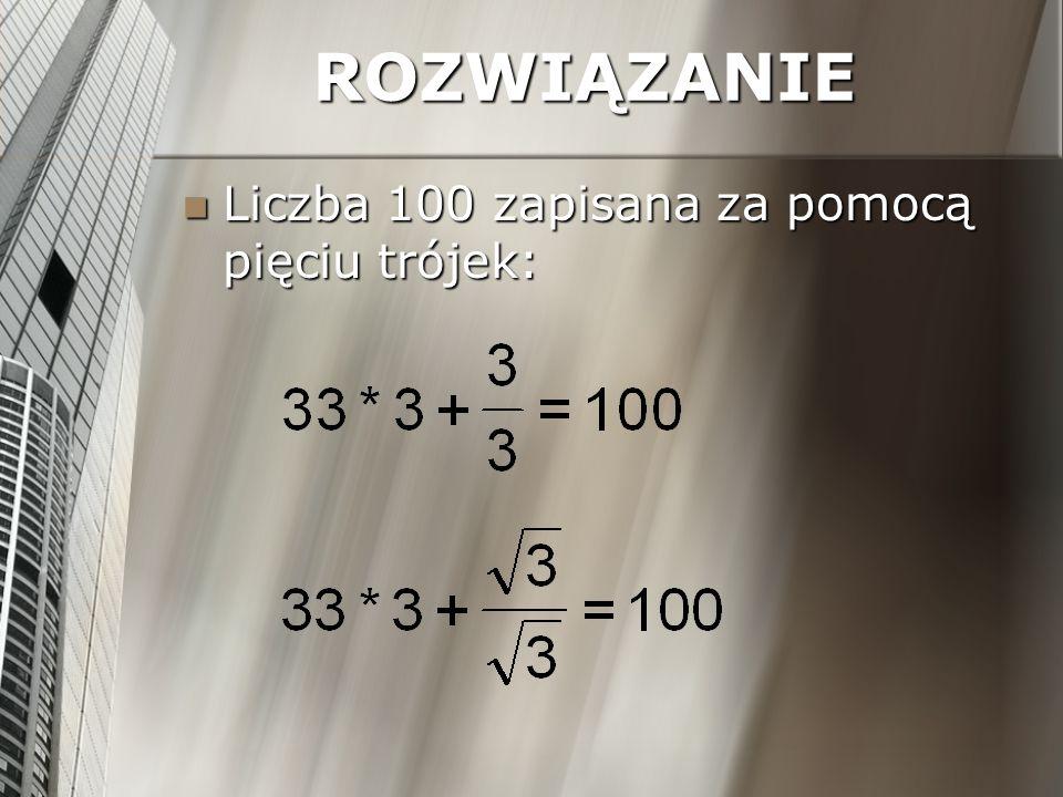 ROZWIĄZANIE Liczba 100 zapisana za pomocą pięciu trójek: