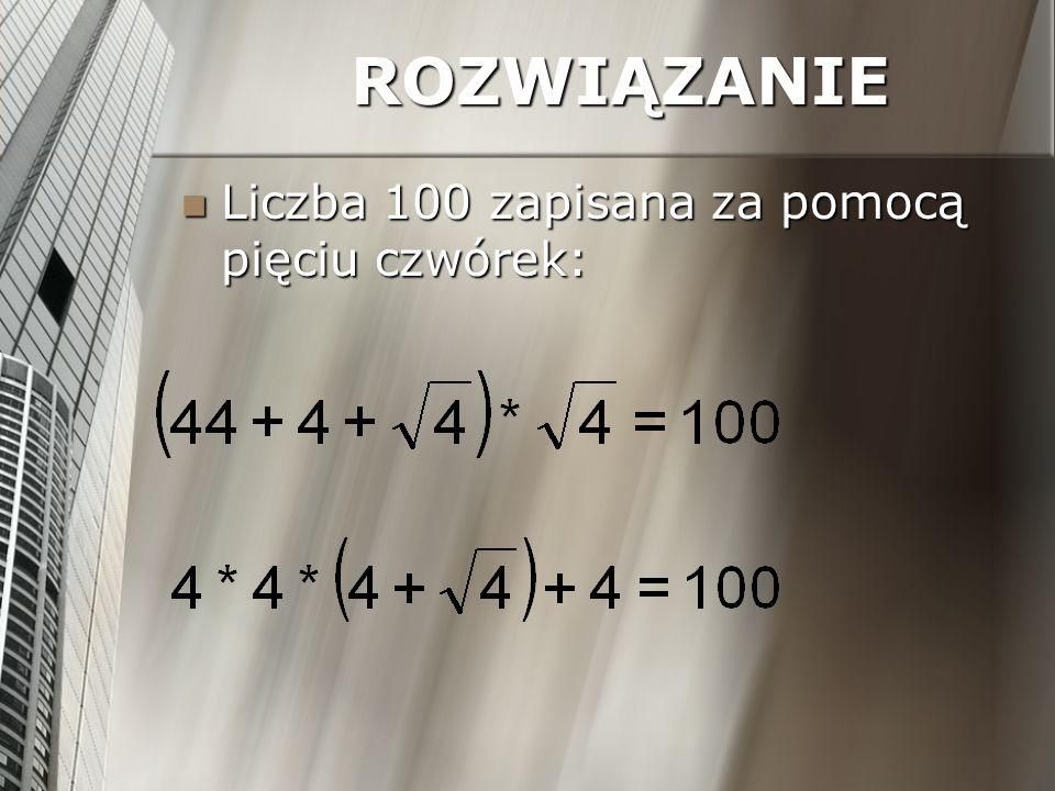 ROZWIĄZANIE Liczba 100 zapisana za pomocą pięciu czwórek: