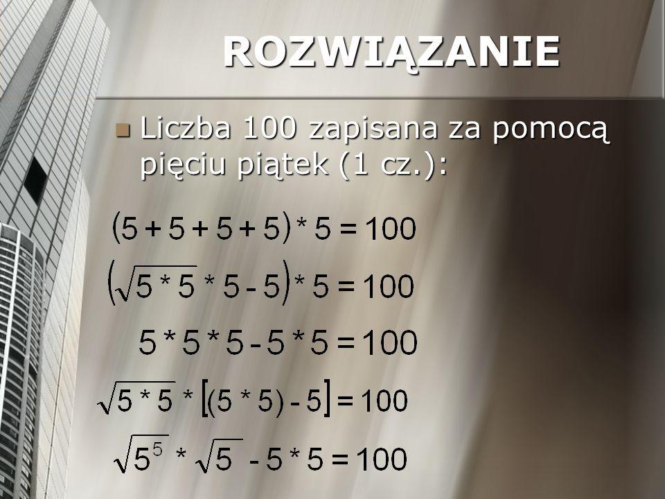 ROZWIĄZANIE Liczba 100 zapisana za pomocą pięciu piątek (1 cz.):