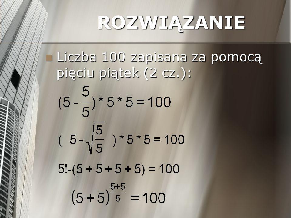 ROZWIĄZANIE Liczba 100 zapisana za pomocą pięciu piątek (2 cz.):