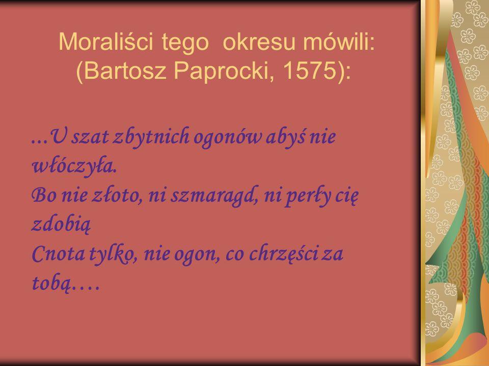 Moraliści tego okresu mówili: (Bartosz Paprocki, 1575):