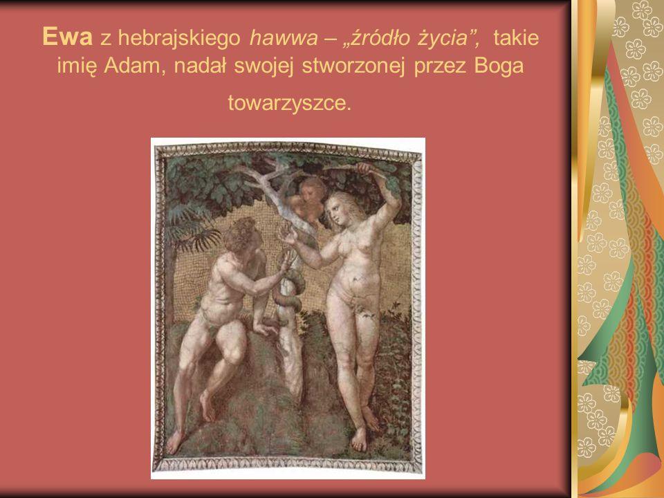 """Ewa z hebrajskiego hawwa – """"źródło życia , takie imię Adam, nadał swojej stworzonej przez Boga towarzyszce."""
