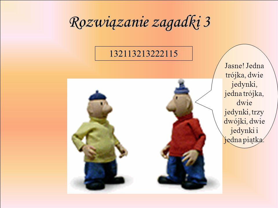 Rozwiązanie zagadki 3 Jasne! Jedna trójka, dwie jedynki, jedna trójka, dwie jedynki, trzy dwójki, dwie jedynki i jedna piątka.