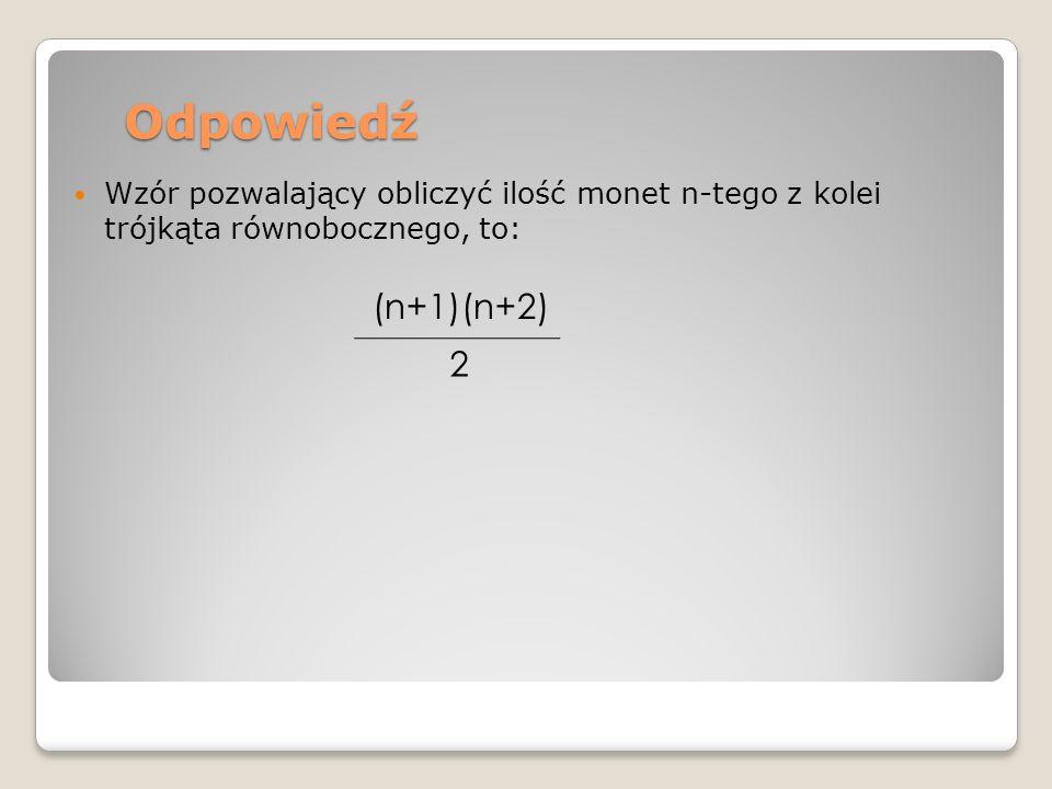 Odpowiedź Wzór pozwalający obliczyć ilość monet n-tego z kolei trójkąta równobocznego, to: (n+1)(n+2)