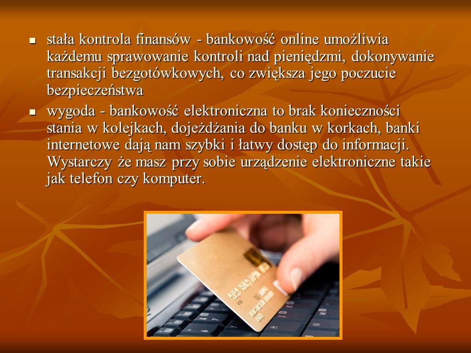 stała kontrola finansów - bankowość online umożliwia każdemu sprawowanie kontroli nad pieniędzmi, dokonywanie transakcji bezgotówkowych, co zwiększa jego poczucie bezpieczeństwa