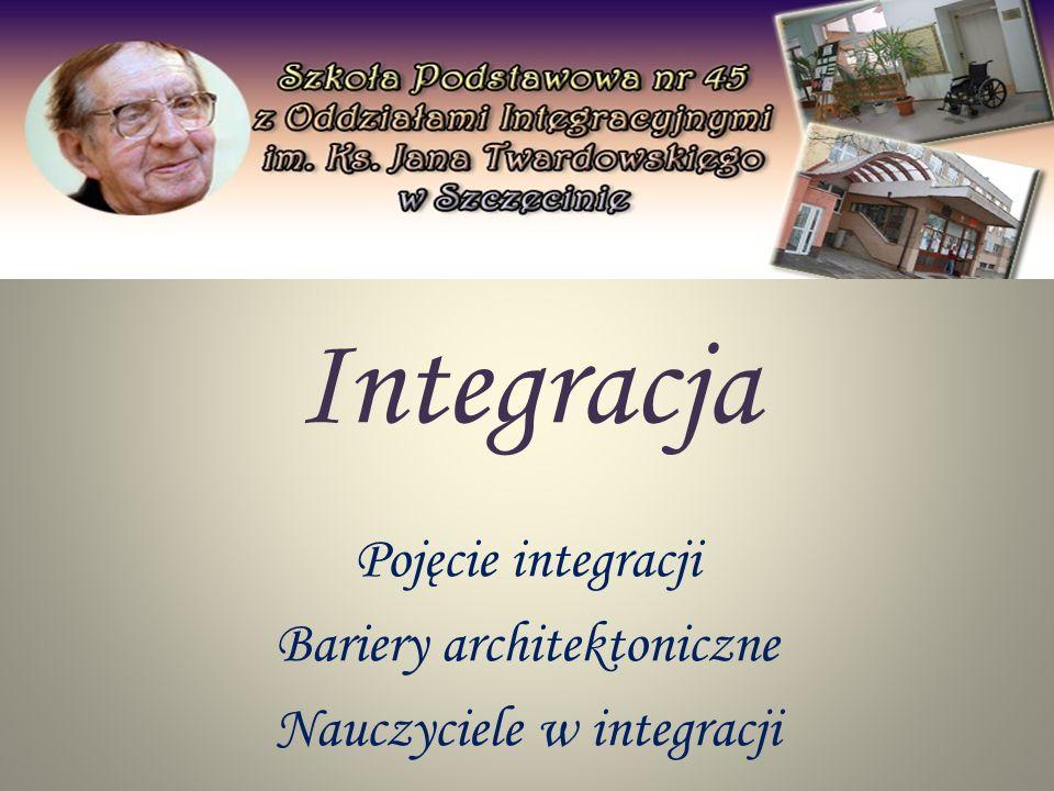 Pojęcie integracji Bariery architektoniczne Nauczyciele w integracji