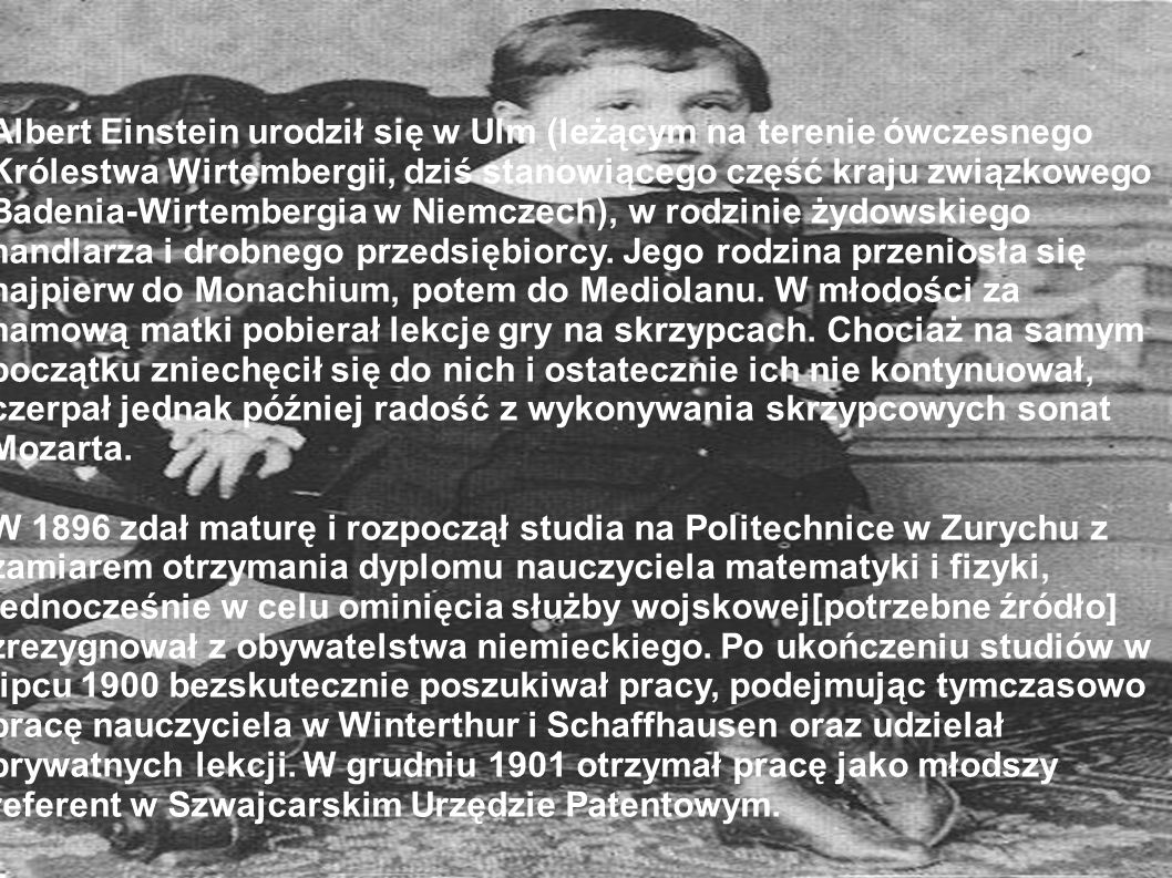 Albert Einstein urodził się w Ulm (leżącym na terenie ówczesnego Królestwa Wirtembergii, dziś stanowiącego część kraju związkowego Badenia-Wirtembergia w Niemczech), w rodzinie żydowskiego handlarza i drobnego przedsiębiorcy. Jego rodzina przeniosła się najpierw do Monachium, potem do Mediolanu. W młodości za namową matki pobierał lekcje gry na skrzypcach. Chociaż na samym początku zniechęcił się do nich i ostatecznie ich nie kontynuował, czerpał jednak później radość z wykonywania skrzypcowych sonat Mozarta.