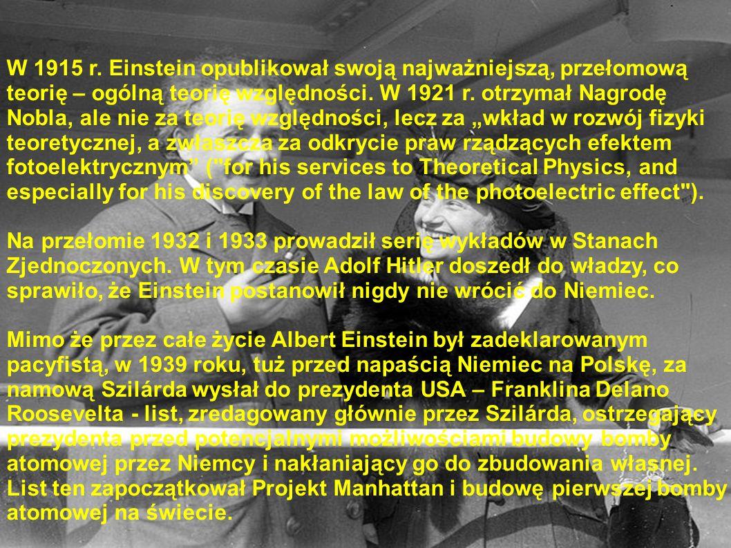 """W 1915 r. Einstein opublikował swoją najważniejszą, przełomową teorię – ogólną teorię względności. W 1921 r. otrzymał Nagrodę Nobla, ale nie za teorię względności, lecz za """"wkład w rozwój fizyki teoretycznej, a zwłaszcza za odkrycie praw rządzących efektem fotoelektrycznym ( for his services to Theoretical Physics, and especially for his discovery of the law of the photoelectric effect )."""