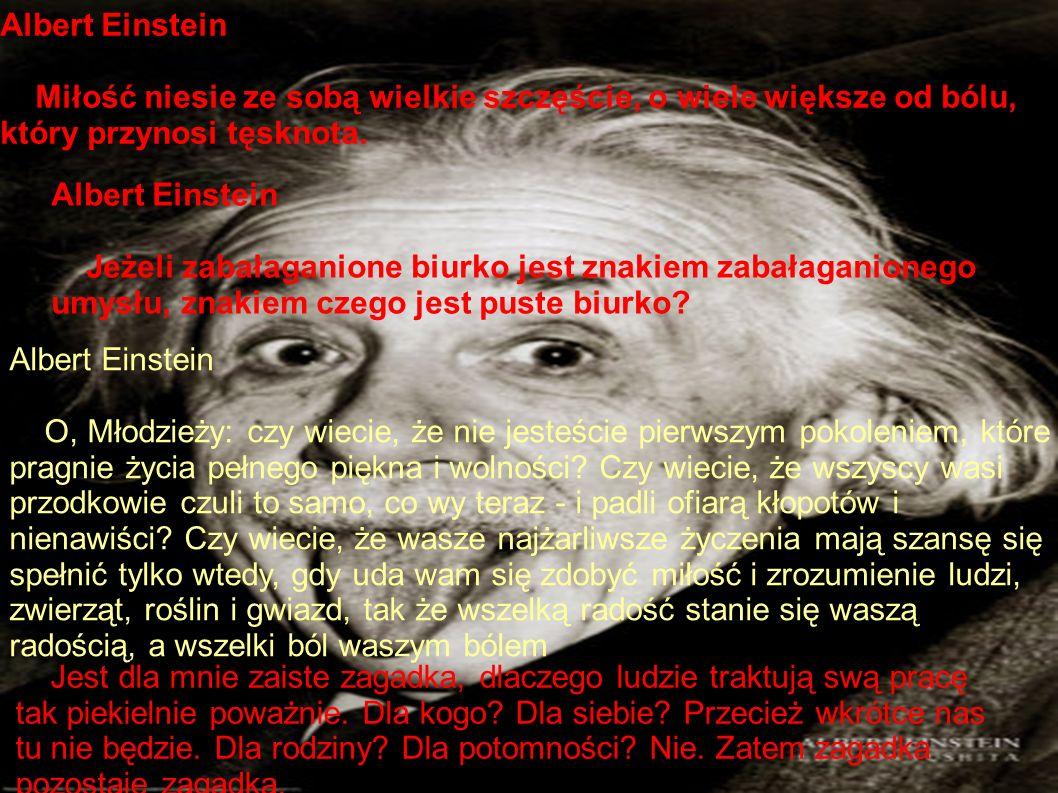 Albert Einstein Miłość niesie ze sobą wielkie szczęście, o wiele większe od bólu, który przynosi tęsknota.