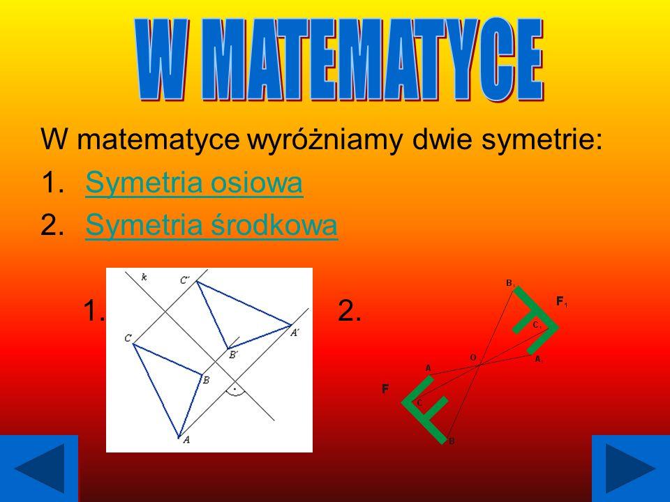 W MATEMATYCE W matematyce wyróżniamy dwie symetrie: Symetria osiowa