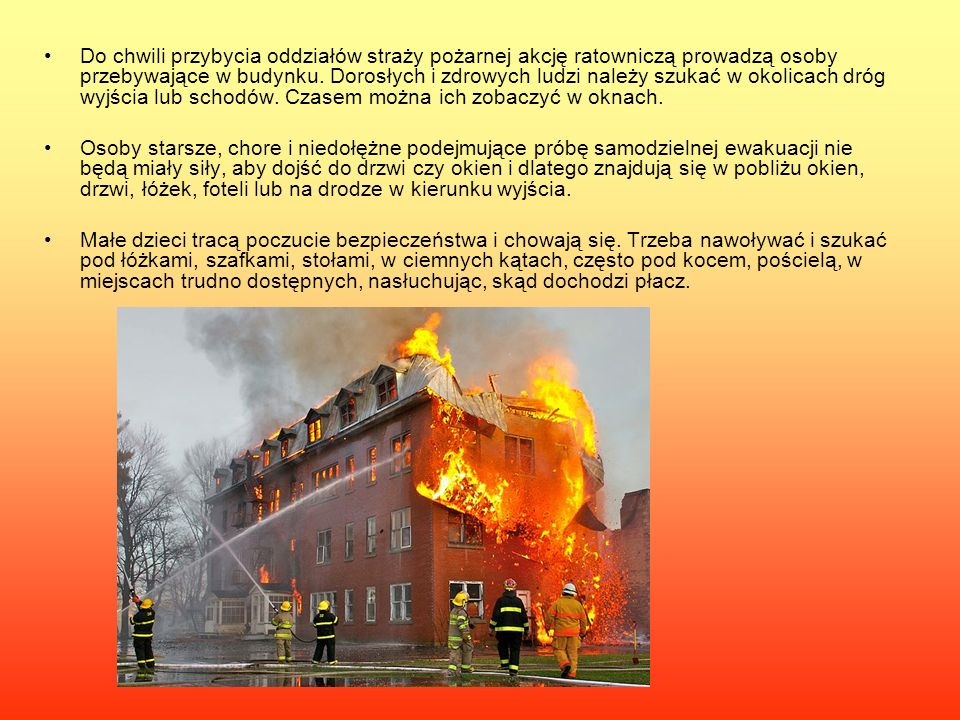 Do chwili przybycia oddziałów straży pożarnej akcję ratowniczą prowadzą osoby przebywające w budynku. Dorosłych i zdrowych ludzi należy szukać w okolicach dróg wyjścia lub schodów. Czasem można ich zobaczyć w oknach.