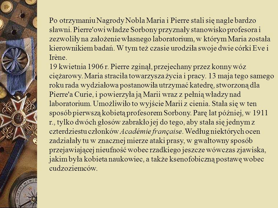 Po otrzymaniu Nagrody Nobla Maria i Pierre stali się nagle bardzo sławni. Pierre owi władze Sorbony przyznały stanowisko profesora i zezwoliły na założenie własnego laboratorium, w którym Maria została kierownikiem badań. W tym też czasie urodziła swoje dwie córki Eve i Irène.