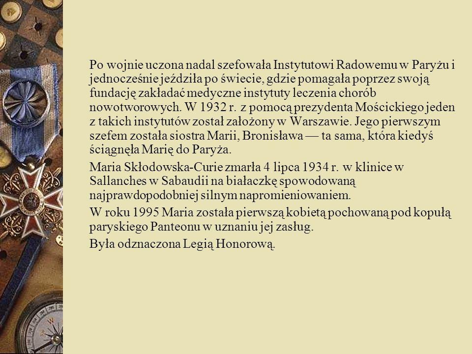 Po wojnie uczona nadal szefowała Instytutowi Radowemu w Paryżu i jednocześnie jeździła po świecie, gdzie pomagała poprzez swoją fundację zakładać medyczne instytuty leczenia chorób nowotworowych. W 1932 r. z pomocą prezydenta Mościckiego jeden z takich instytutów został założony w Warszawie. Jego pierwszym szefem została siostra Marii, Bronisława — ta sama, która kiedyś ściągnęła Marię do Paryża.