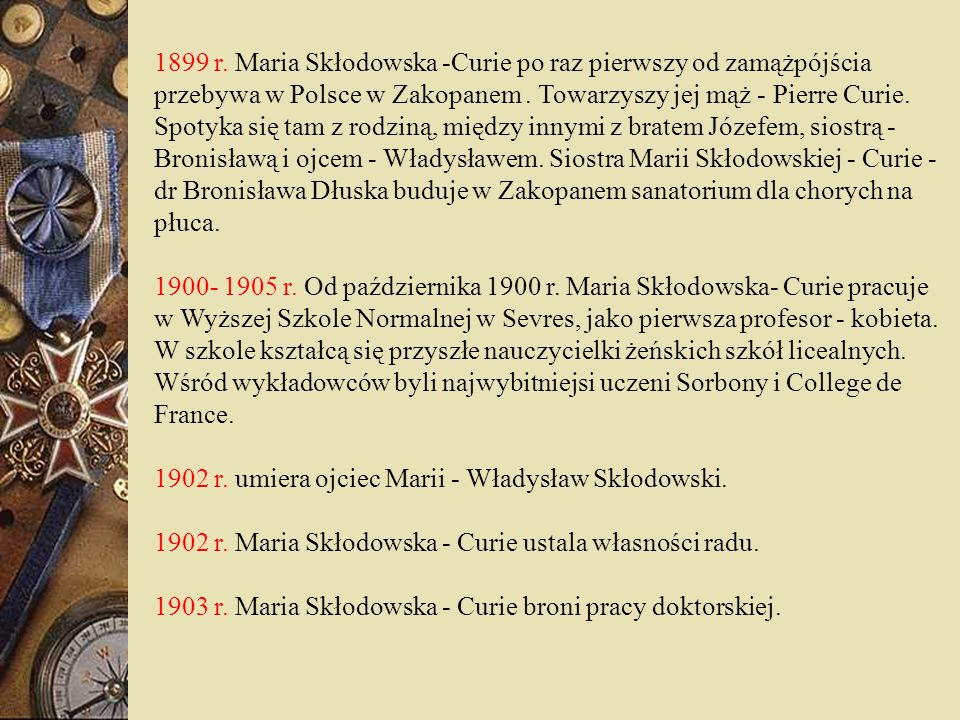 1899 r. Maria Skłodowska -Curie po raz pierwszy od zamążpójścia przebywa w Polsce w Zakopanem . Towarzyszy jej mąż - Pierre Curie. Spotyka się tam z rodziną, między innymi z bratem Józefem, siostrą - Bronisławą i ojcem - Władysławem. Siostra Marii Skłodowskiej - Curie - dr Bronisława Dłuska buduje w Zakopanem sanatorium dla chorych na płuca.