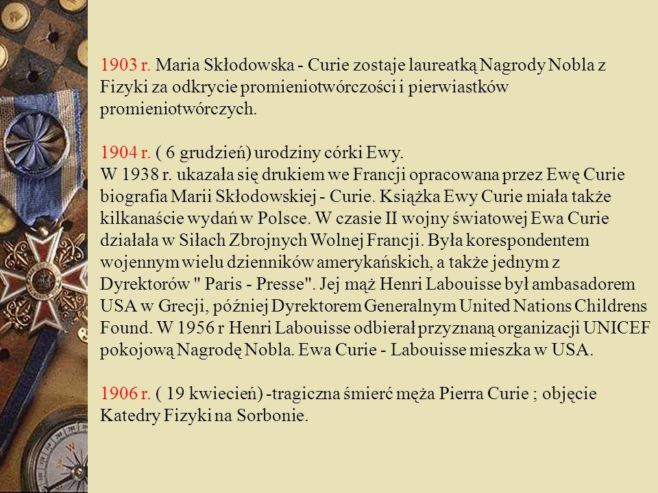 1903 r. Maria Skłodowska - Curie zostaje laureatką Nagrody Nobla z Fizyki za odkrycie promieniotwórczości i pierwiastków promieniotwórczych.