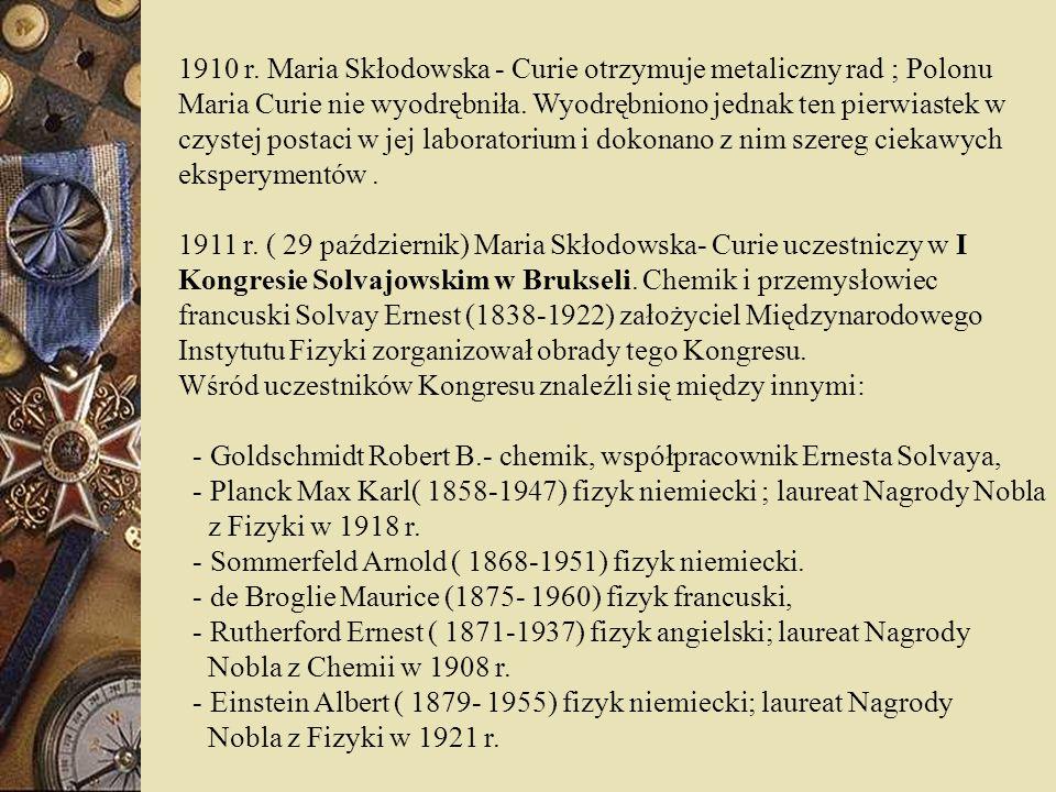 1910 r. Maria Skłodowska - Curie otrzymuje metaliczny rad ; Polonu Maria Curie nie wyodrębniła. Wyodrębniono jednak ten pierwiastek w czystej postaci w jej laboratorium i dokonano z nim szereg ciekawych eksperymentów .