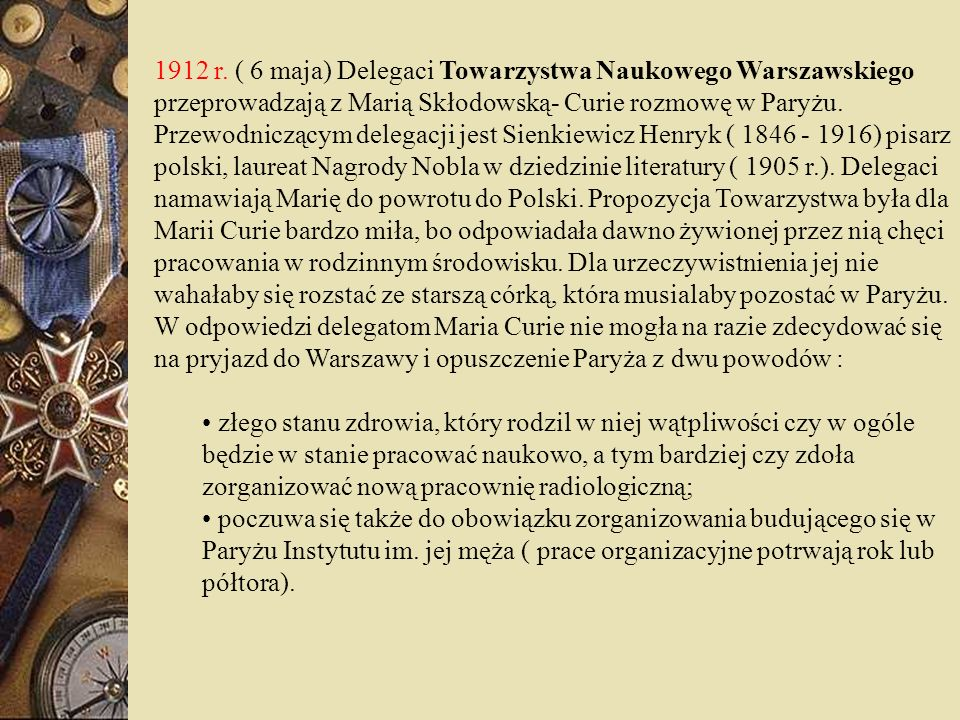 1912 r. ( 6 maja) Delegaci Towarzystwa Naukowego Warszawskiego przeprowadzają z Marią Skłodowską- Curie rozmowę w Paryżu. Przewodniczącym delegacji jest Sienkiewicz Henryk ( 1846 - 1916) pisarz polski, laureat Nagrody Nobla w dziedzinie literatury ( 1905 r.). Delegaci namawiają Marię do powrotu do Polski. Propozycja Towarzystwa była dla Marii Curie bardzo miła, bo odpowiadała dawno żywionej przez nią chęci pracowania w rodzinnym środowisku. Dla urzeczywistnienia jej nie wahałaby się rozstać ze starszą córką, która musialaby pozostać w Paryżu. W odpowiedzi delegatom Maria Curie nie mogła na razie zdecydować się na pryjazd do Warszawy i opuszczenie Paryża z dwu powodów :