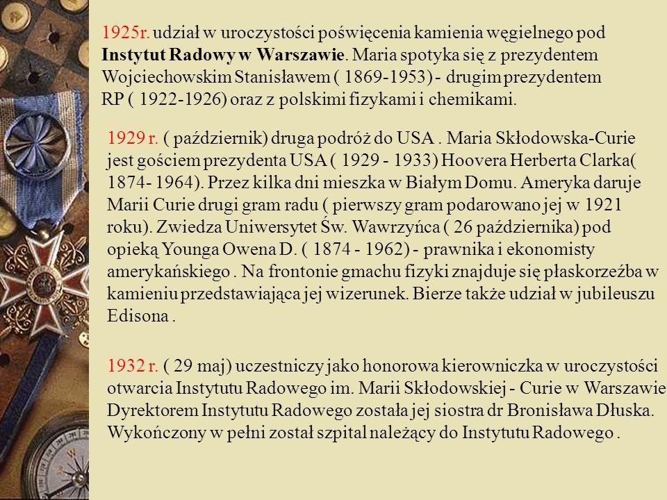 1925r. udział w uroczystości poświęcenia kamienia węgielnego pod Instytut Radowy w Warszawie. Maria spotyka się z prezydentem Wojciechowskim Stanisławem ( 1869-1953) - drugim prezydentem RP ( 1922-1926) oraz z polskimi fizykami i chemikami.