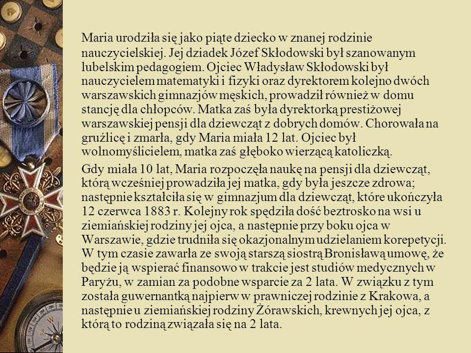 Maria urodziła się jako piąte dziecko w znanej rodzinie nauczycielskiej. Jej dziadek Józef Skłodowski był szanowanym lubelskim pedagogiem. Ojciec Władysław Skłodowski był nauczycielem matematyki i fizyki oraz dyrektorem kolejno dwóch warszawskich gimnazjów męskich, prowadził również w domu stancję dla chłopców. Matka zaś była dyrektorką prestiżowej warszawskiej pensji dla dziewcząt z dobrych domów. Chorowała na gruźlicę i zmarła, gdy Maria miała 12 lat. Ojciec był wolnomyślicielem, matka zaś głęboko wierzącą katoliczką.