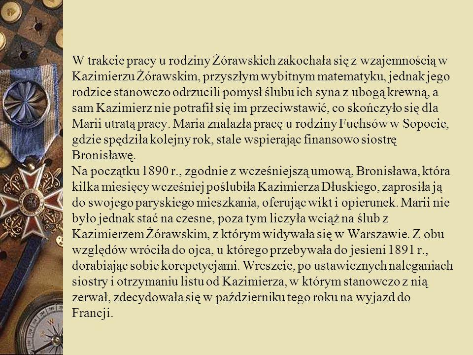 W trakcie pracy u rodziny Żórawskich zakochała się z wzajemnością w Kazimierzu Żórawskim, przyszłym wybitnym matematyku, jednak jego rodzice stanowczo odrzucili pomysł ślubu ich syna z ubogą krewną, a sam Kazimierz nie potrafił się im przeciwstawić, co skończyło się dla Marii utratą pracy.