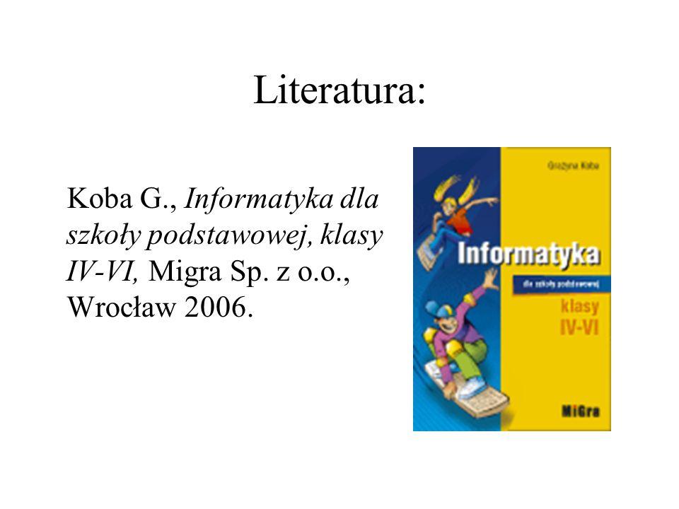 Literatura: Koba G., Informatyka dla szkoły podstawowej, klasy IV-VI, Migra Sp.