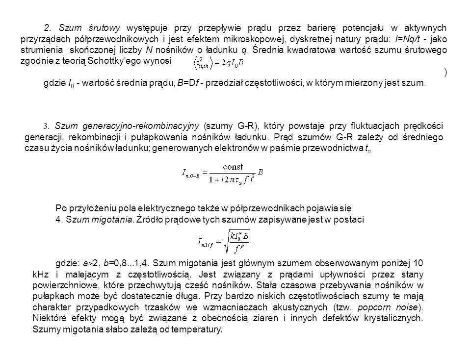2. Szum śrutowy występuje przy przepływie prądu przez barierę potencjału w aktywnych przyrządach półprzewodnikowych i jest efektem mikroskopowej, dyskretnej natury prądu: I=Nq/t - jako strumienia skończonej liczby N nośników o ładunku q. Średnia kwadratowa wartość szumu śrutowego zgodnie z teorią Schottky ego wynosi