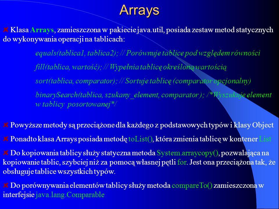 Arrays Klasa Arrays, zamieszczona w pakiecie java.util, posiada zestaw metod statycznych do wykonywania operacji na tablicach: