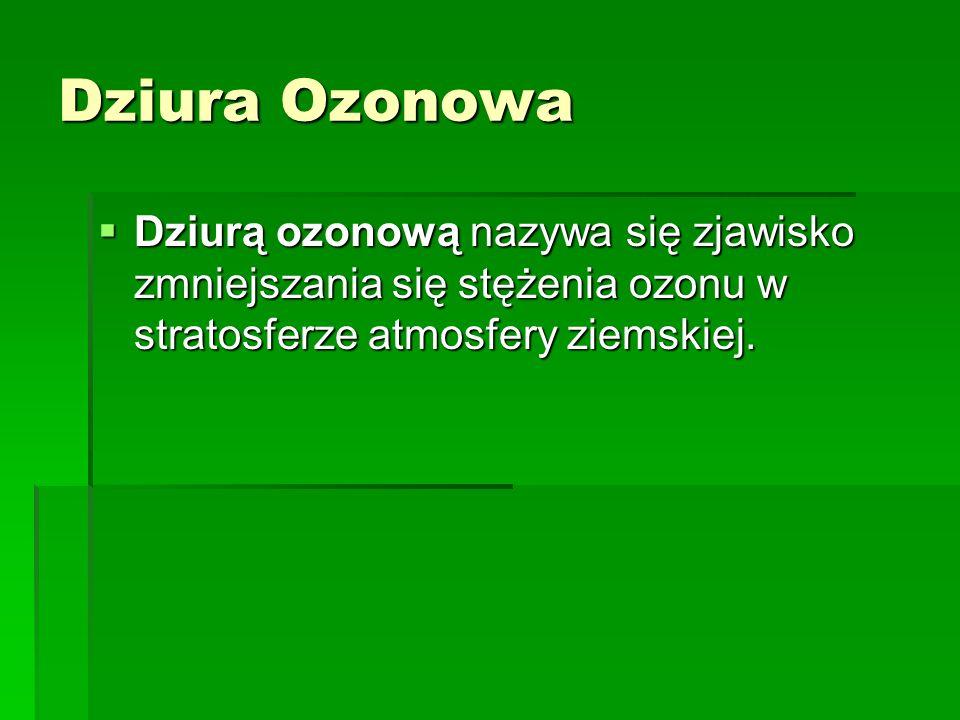 Dziura Ozonowa Dziurą ozonową nazywa się zjawisko zmniejszania się stężenia ozonu w stratosferze atmosfery ziemskiej.