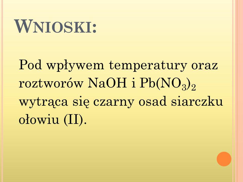 Wnioski: Pod wpływem temperatury oraz roztworów NaOH i Pb(NO3)2 wytrąca się czarny osad siarczku ołowiu (II).