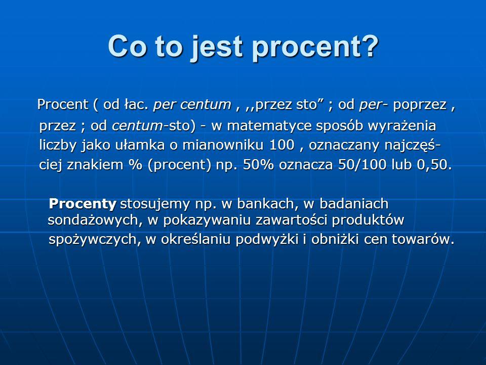 Co to jest procent Procent ( od łac. per centum , ,,przez sto ; od per- poprzez , przez ; od centum-sto) - w matematyce sposób wyrażenia.