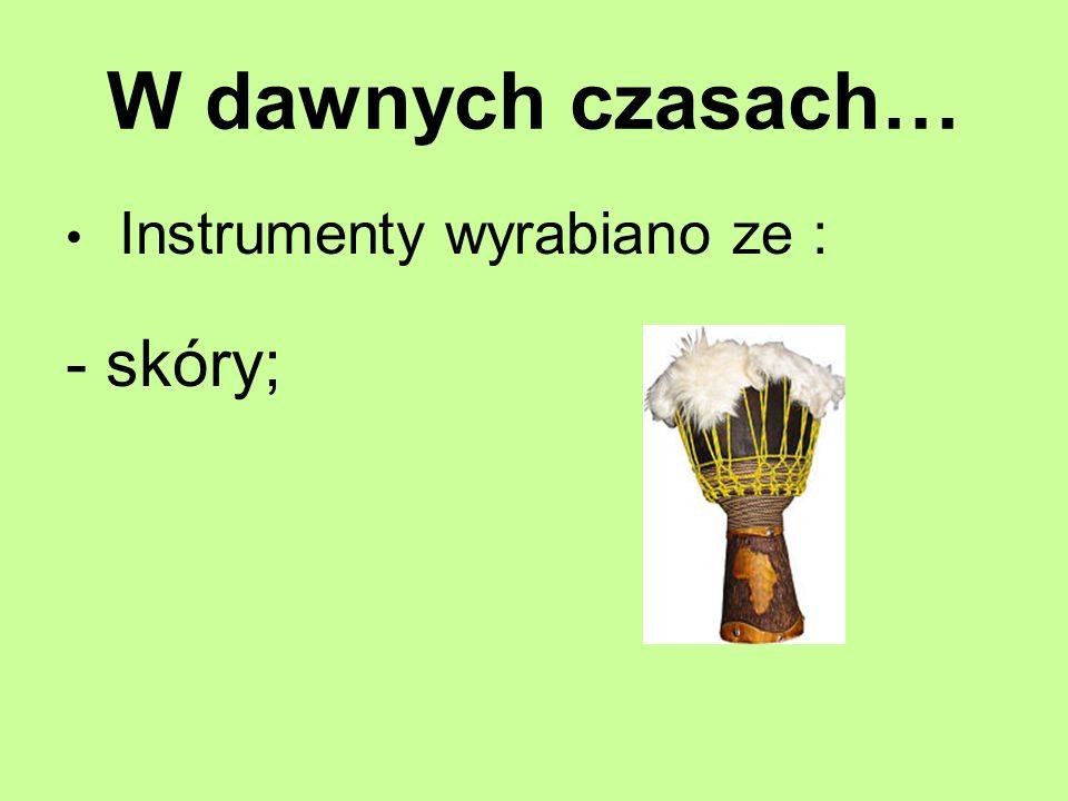 W dawnych czasach… Instrumenty wyrabiano ze : skóry;