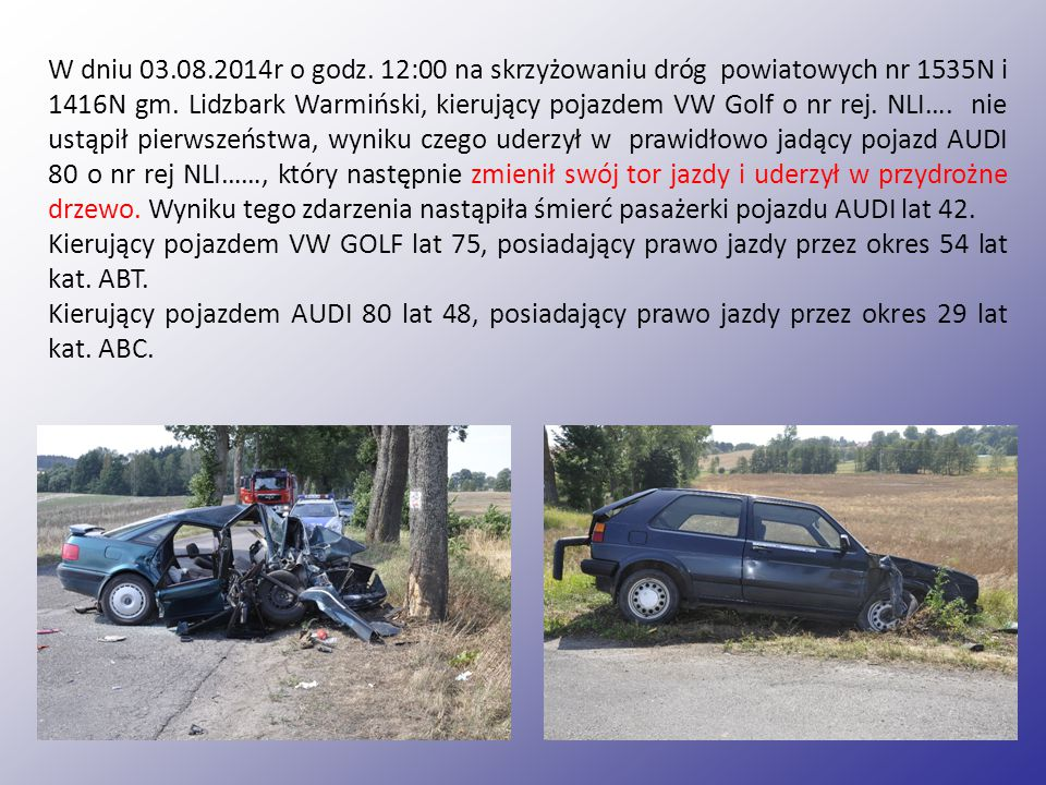 W dniu 03.08.2014r o godz. 12:00 na skrzyżowaniu dróg powiatowych nr 1535N i 1416N gm. Lidzbark Warmiński, kierujący pojazdem VW Golf o nr rej. NLI…. nie ustąpił pierwszeństwa, wyniku czego uderzył w prawidłowo jadący pojazd AUDI 80 o nr rej NLI……, który następnie zmienił swój tor jazdy i uderzył w przydrożne drzewo. Wyniku tego zdarzenia nastąpiła śmierć pasażerki pojazdu AUDI lat 42.