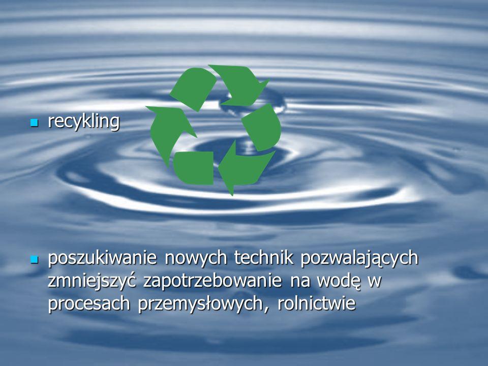 recykling poszukiwanie nowych technik pozwalających zmniejszyć zapotrzebowanie na wodę w procesach przemysłowych, rolnictwie.