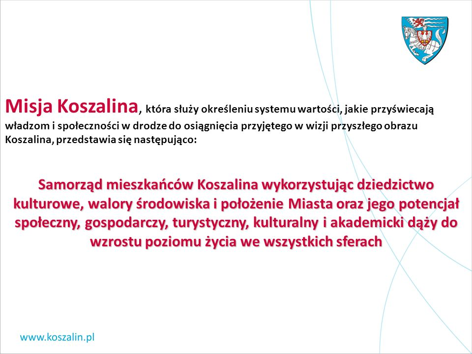 Misja Koszalina, która służy określeniu systemu wartości, jakie przyświecają władzom i społeczności w drodze do osiągnięcia przyjętego w wizji przyszłego obrazu Koszalina, przedstawia się następująco: