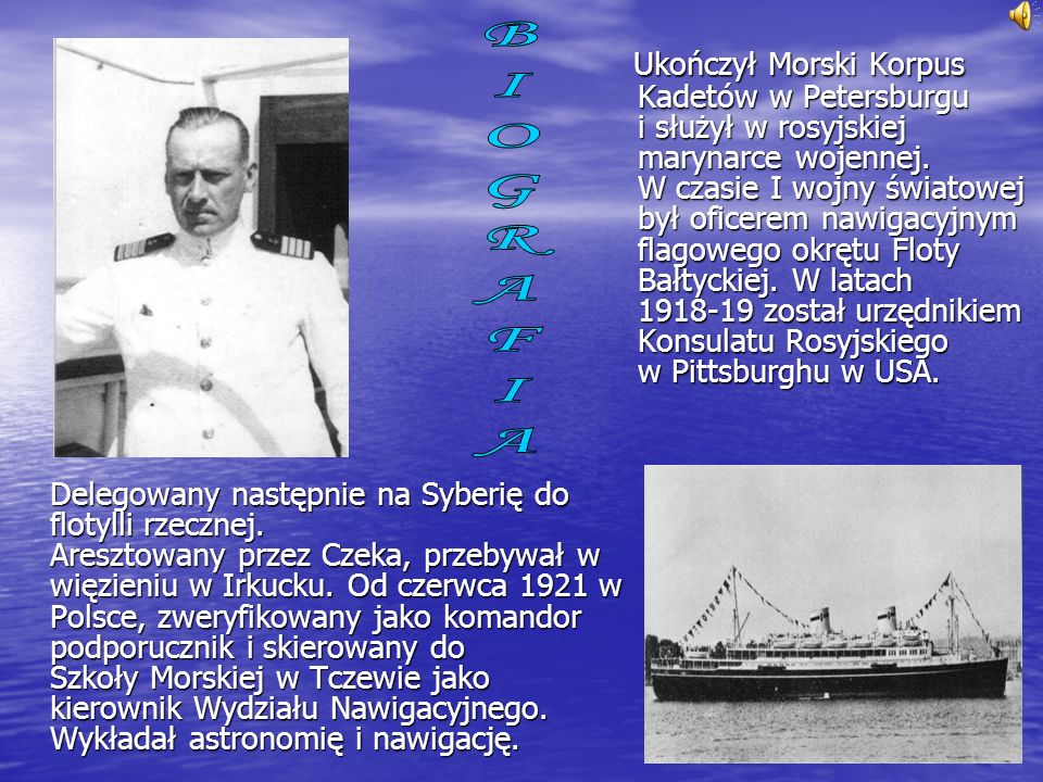 Ukończył Morski Korpus Kadetów w Petersburgu i służył w rosyjskiej marynarce wojennej. W czasie I wojny światowej był oficerem nawigacyjnym flagowego okrętu Floty Bałtyckiej. W latach 1918-19 został urzędnikiem Konsulatu Rosyjskiego w Pittsburghu w USA. Delegowany następnie na Syberię do flotylli rzecznej. Aresztowany przez Czeka, przebywał w więzieniu w Irkucku. Od czerwca 1921 w Polsce, zweryfikowany jako komandor podporucznik i skierowany do Szkoły Morskiej w Tczewie jako kierownik Wydziału Nawigacyjnego. Wykładał astronomię i nawigację.