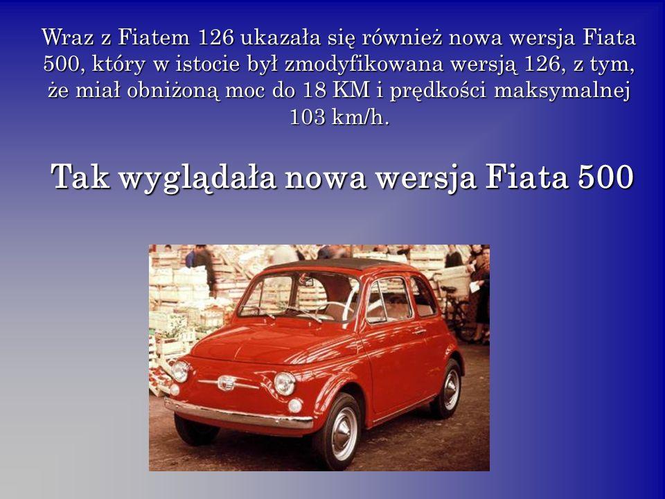 Wraz z Fiatem 126 ukazała się również nowa wersja Fiata 500, który w istocie był zmodyfikowana wersją 126, z tym, że miał obniżoną moc do 18 KM i prędkości maksymalnej 103 km/h.