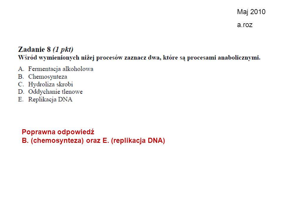 Maj 2010 a.roz Poprawna odpowiedź B. (chemosynteza) oraz E. (replikacja DNA)