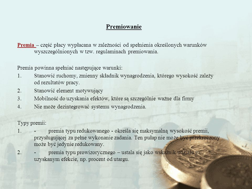 Premiowanie Premia – część płacy wypłacana w zależności od spełnienia określonych warunków wyszczególnionych w tzw. regulaminach premiowania.
