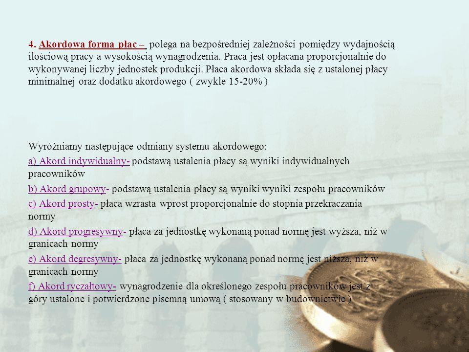 4. Akordowa forma płac – polega na bezpośredniej zależności pomiędzy wydajnością ilościową pracy a wysokością wynagrodzenia. Praca jest opłacana proporcjonalnie do wykonywanej liczby jednostek produkcji. Płaca akordowa składa się z ustalonej płacy minimalnej oraz dodatku akordowego ( zwykle 15-20% )