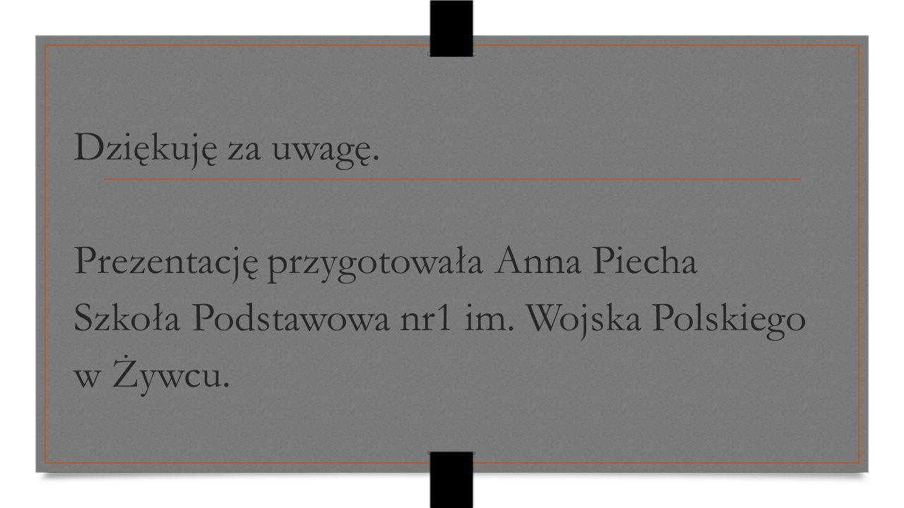 Dziękuję za uwagę. Prezentację przygotowała Anna Piecha. Szkoła Podstawowa nr1 im. Wojska Polskiego.
